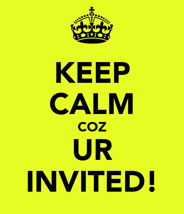 KEEP CALM COZ UR INVITED!