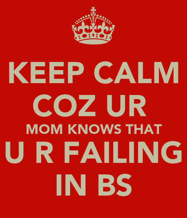 KEEP CALM COZ UR  MOM KNOWS THAT U R FAILING IN BS