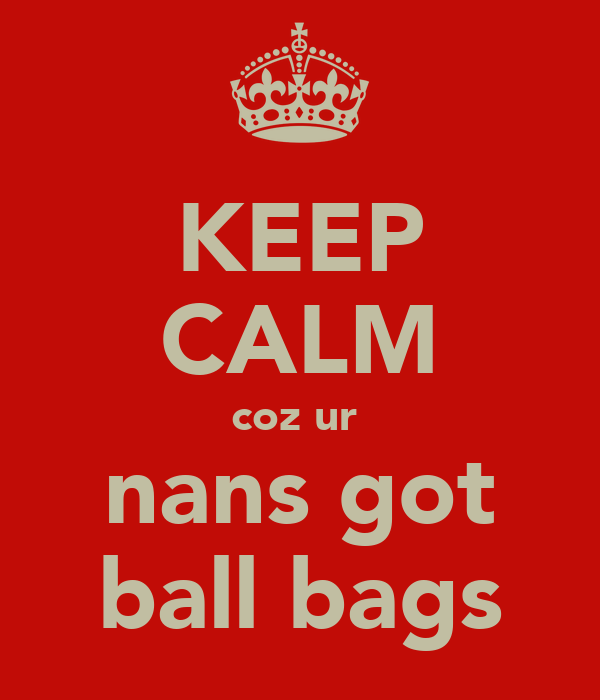 KEEP CALM coz ur  nans got ball bags