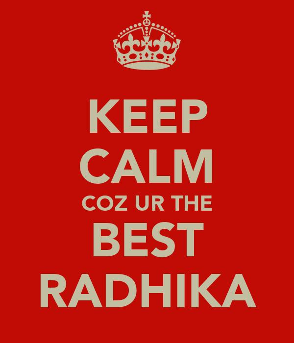KEEP CALM COZ UR THE BEST RADHIKA