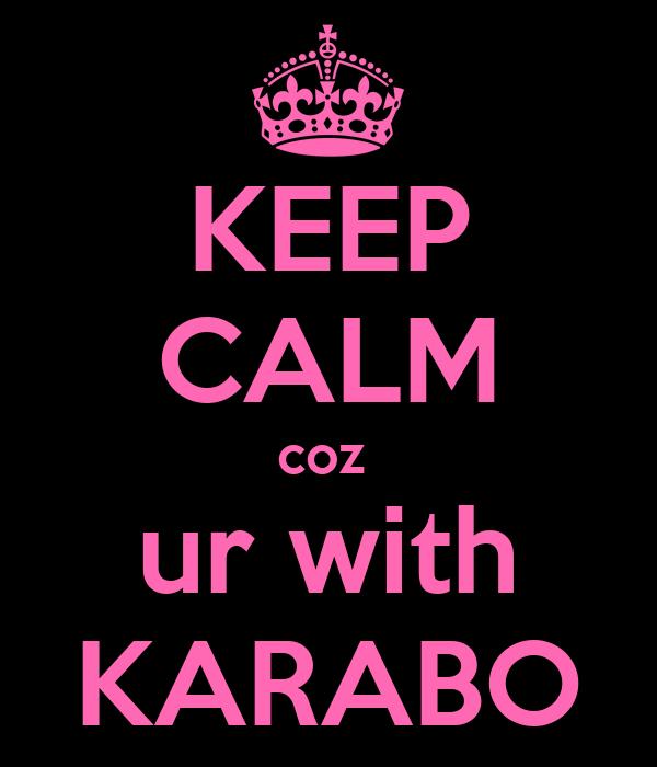 KEEP CALM coz  ur with KARABO
