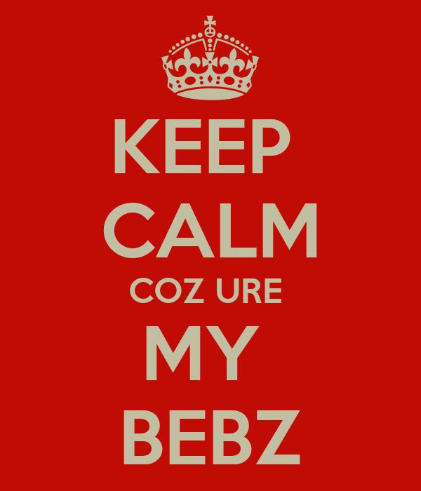 KEEP  CALM COZ URE  MY  BEBZ