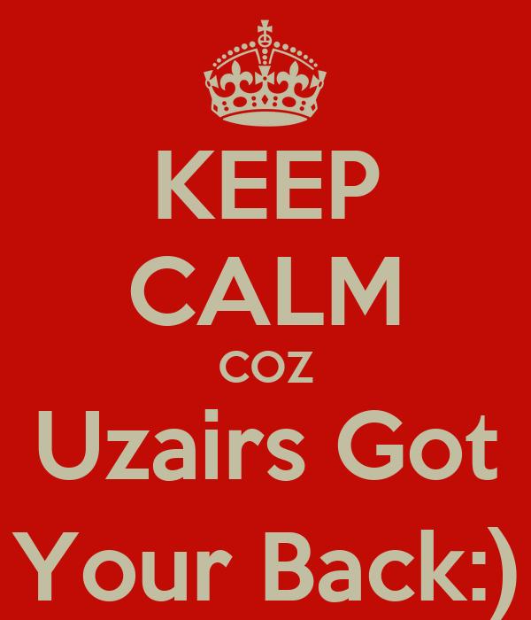 KEEP CALM COZ Uzairs Got Your Back:)