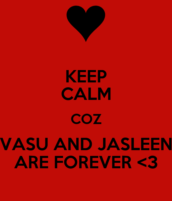 KEEP CALM COZ VASU AND JASLEEN ARE FOREVER <3