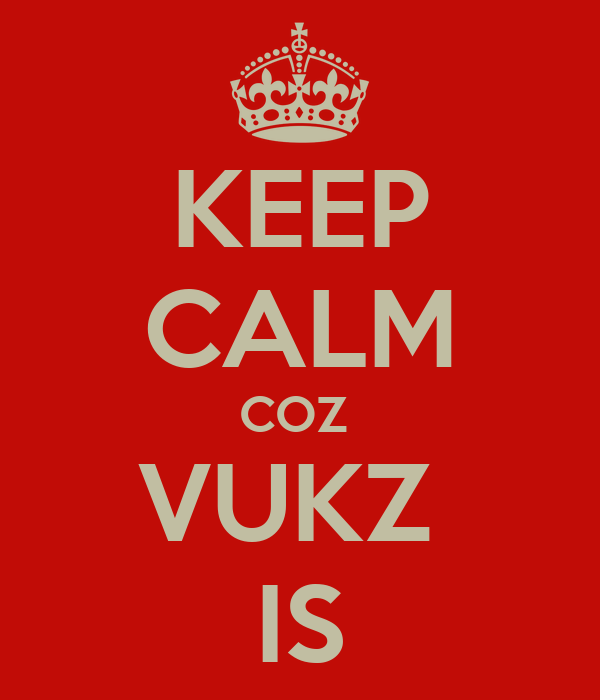 KEEP CALM COZ  VUKZ  IS