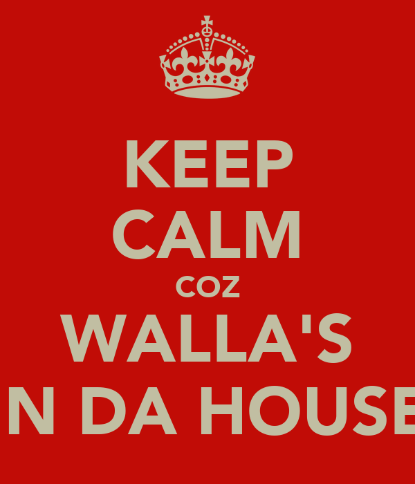 KEEP CALM COZ WALLA'S IN DA HOUSE