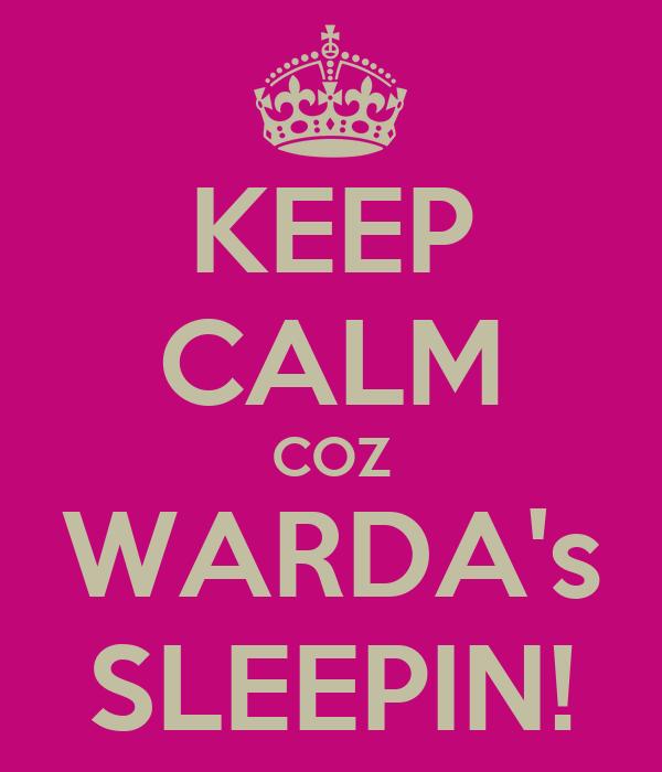 KEEP CALM COZ WARDA's SLEEPIN!