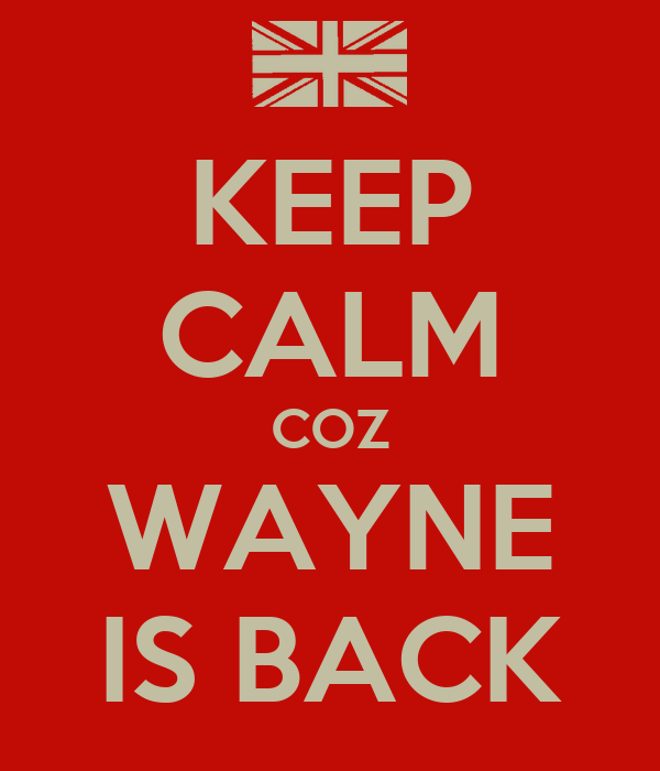 KEEP CALM COZ WAYNE IS BACK