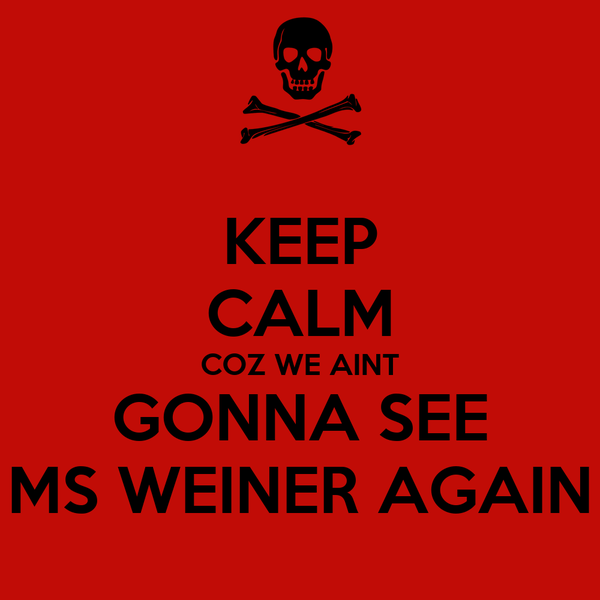 KEEP CALM COZ WE AINT GONNA SEE MS WEINER AGAIN