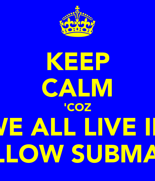 KEEP CALM 'COZ WE ALL LIVE IN A YELLOW SUBMARINE