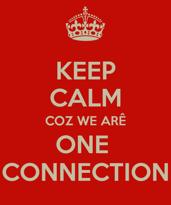 KEEP CALM COZ WE ARÊ ONE  CONNECTION