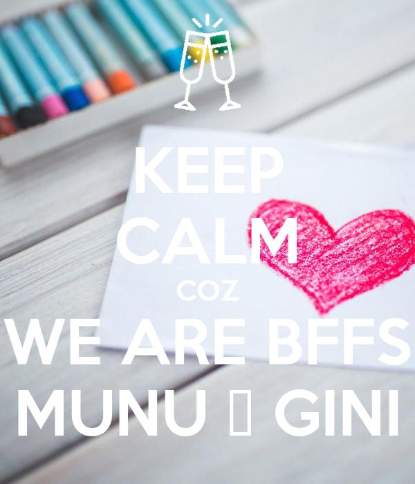 KEEP CALM COZ WE ARE BFFS MUNU 😍 GINI