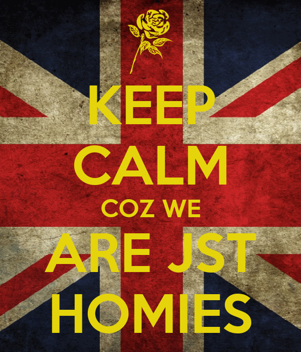 KEEP CALM COZ WE ARE JST HOMIES