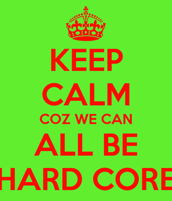 KEEP CALM COZ WE CAN ALL BE HARD CORE