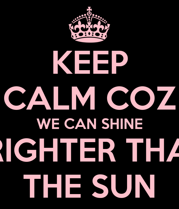KEEP CALM COZ WE CAN SHINE BRIGHTER THAN THE SUN