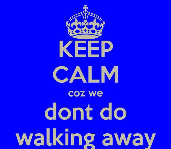 KEEP CALM coz we dont do walking away