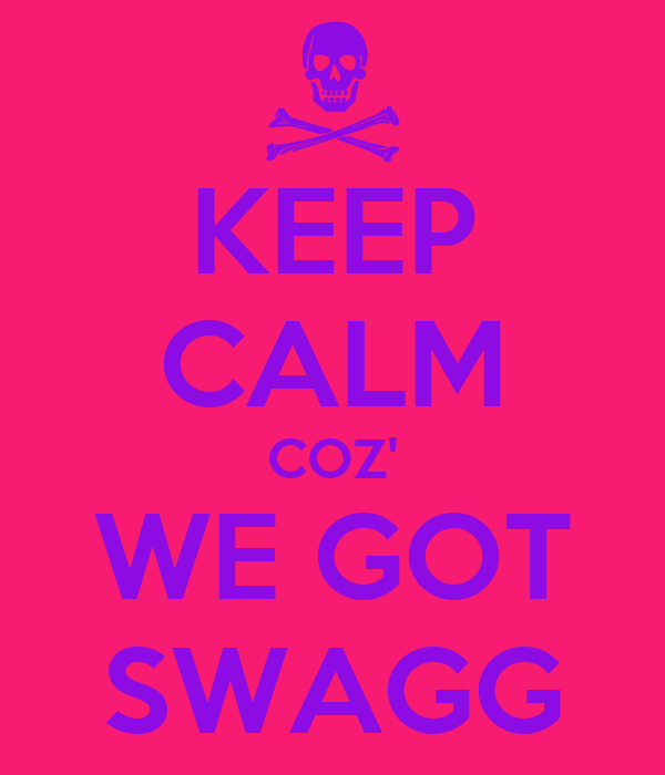KEEP CALM COZ' WE GOT SWAGG