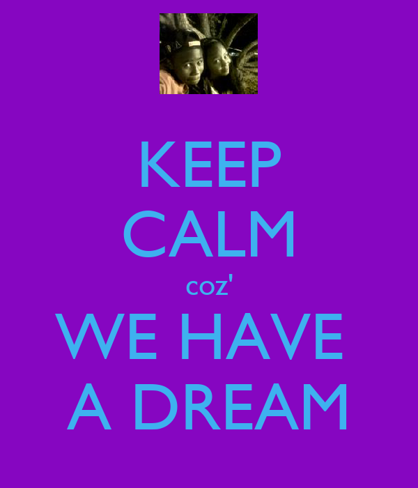 KEEP CALM coz' WE HAVE  A DREAM