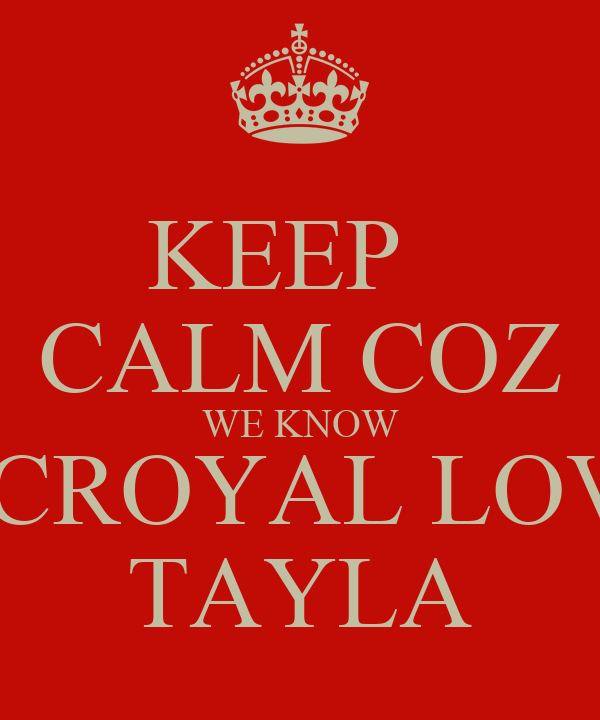 KEEP   CALM COZ WE KNOW ROCROYAL LOVES TAYLA