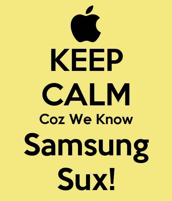 KEEP CALM Coz We Know Samsung Sux!