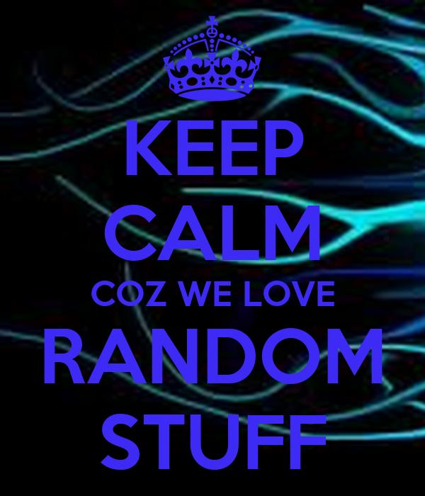 KEEP CALM COZ WE LOVE RANDOM STUFF