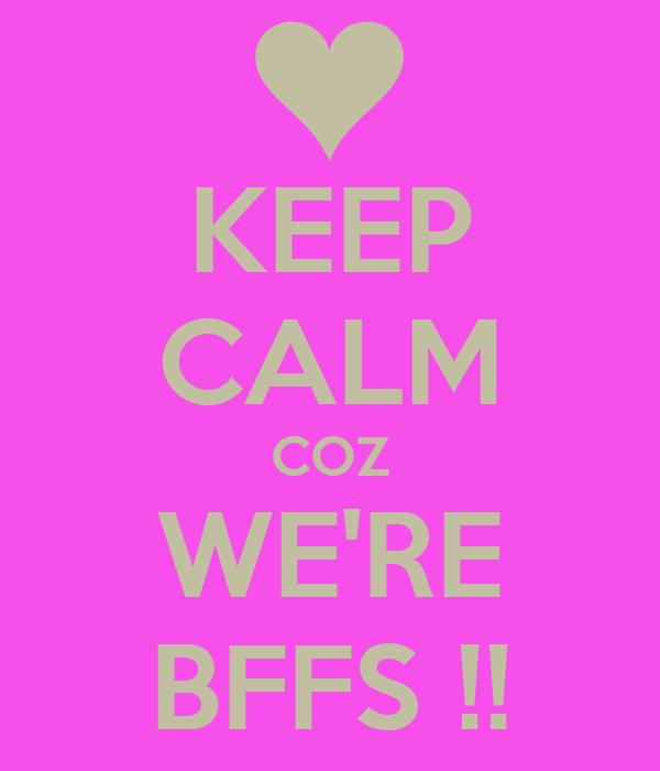 KEEP CALM COZ WE'RE BFFS !!