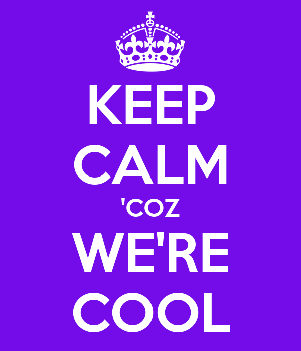 KEEP CALM 'COZ WE'RE COOL