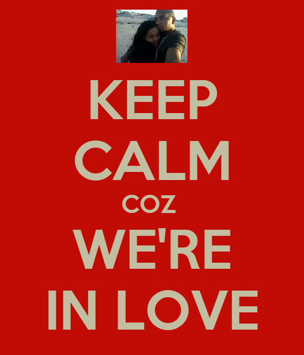 KEEP CALM COZ  WE'RE IN LOVE