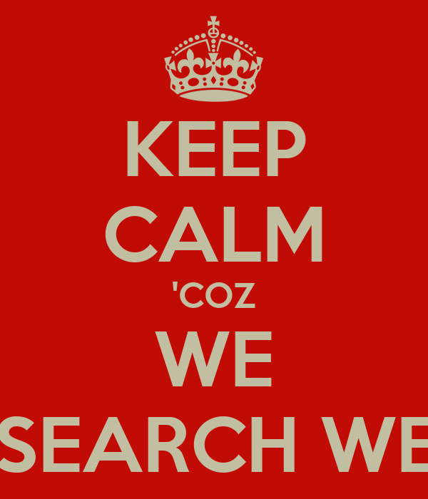 KEEP CALM 'COZ WE RESEARCH WELL