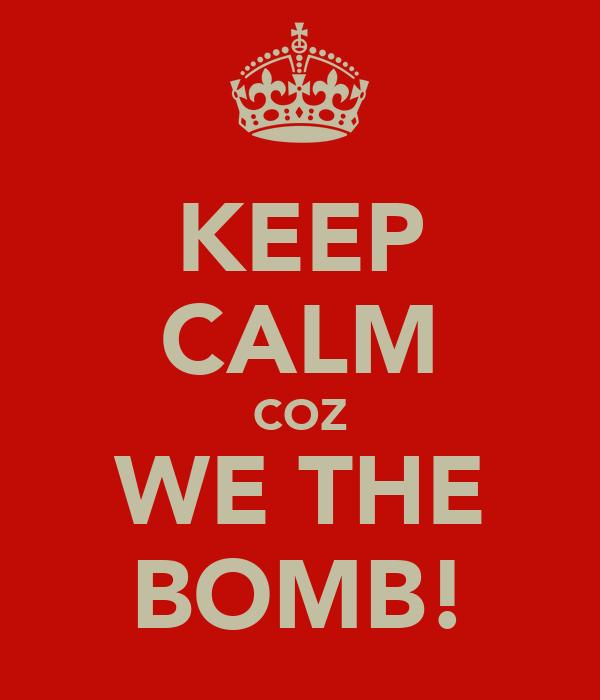KEEP CALM COZ WE THE BOMB!