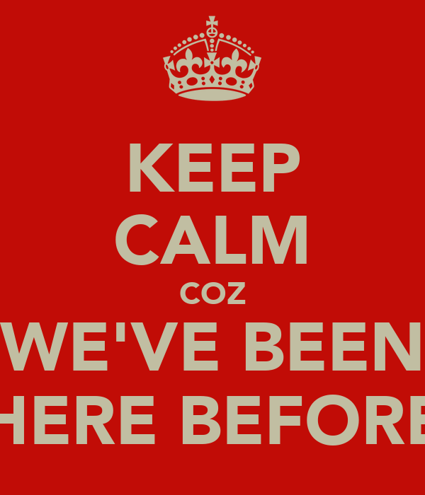 KEEP CALM COZ WE'VE BEEN HERE BEFORE