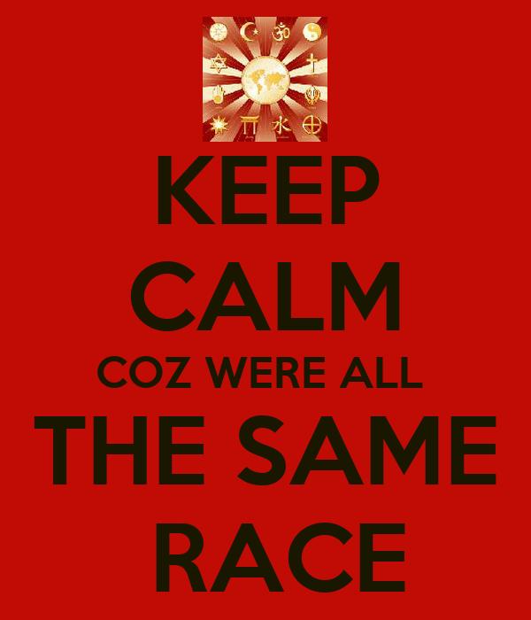 KEEP CALM COZ WERE ALL  THE SAME  RACE