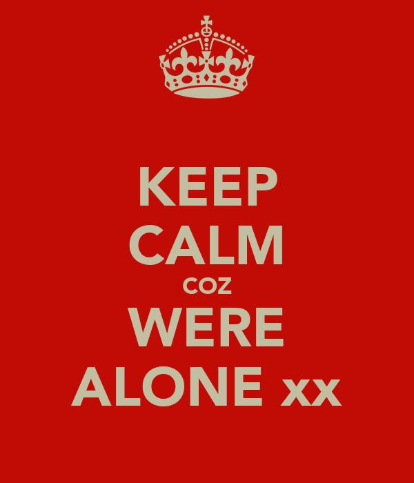 KEEP CALM COZ WERE ALONE xx