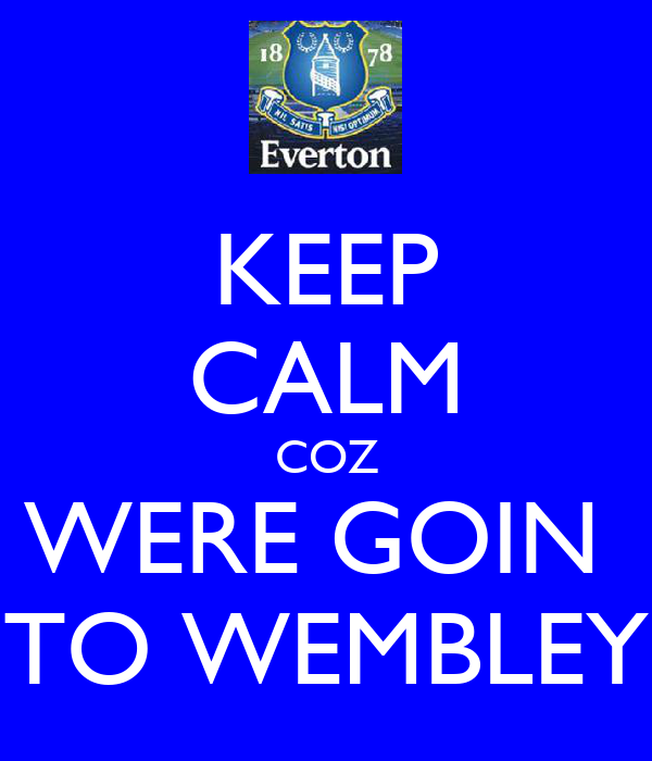 KEEP CALM COZ WERE GOIN  TO WEMBLEY