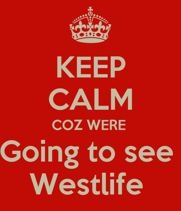 KEEP CALM COZ WERE  Going to see  Westlife