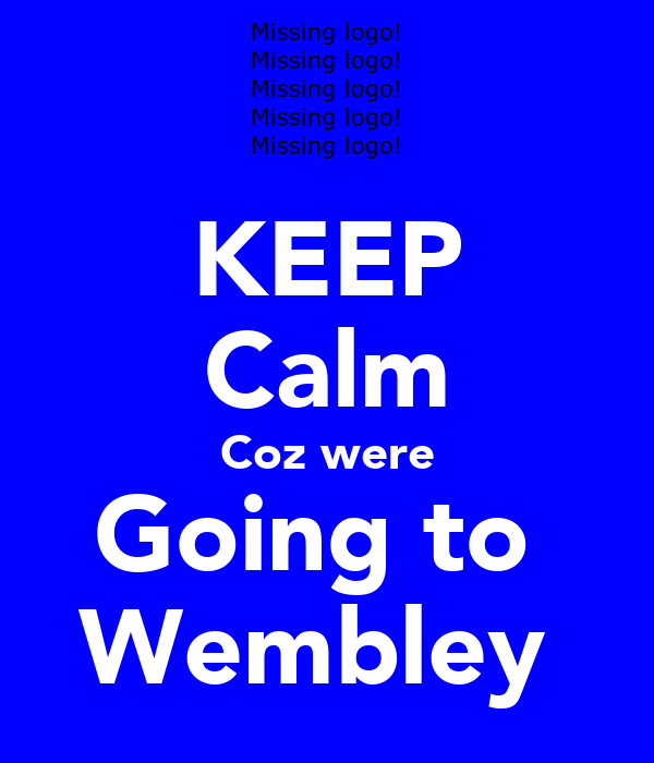 KEEP Calm Coz were Going to  Wembley