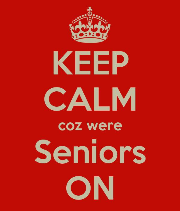 KEEP CALM coz were Seniors ON