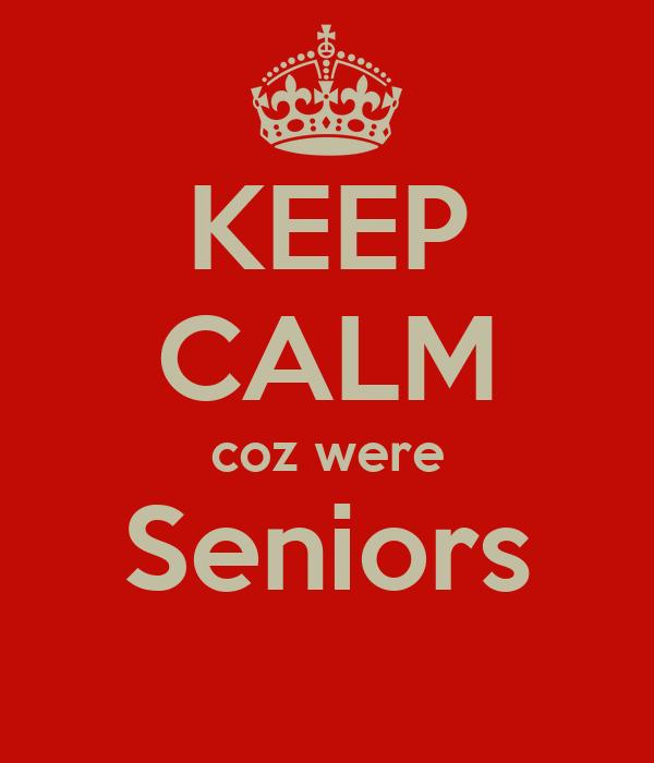 KEEP CALM coz were Seniors