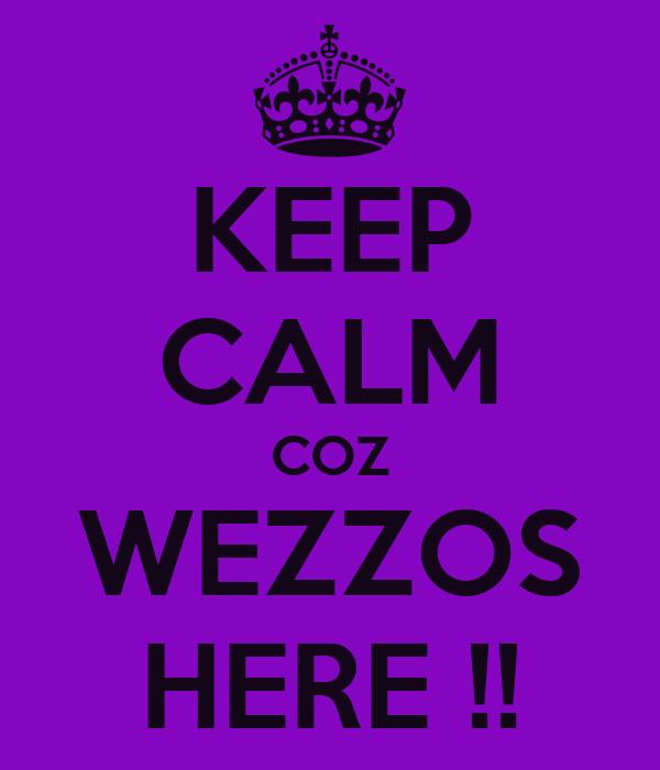 KEEP CALM COZ WEZZOS HERE !!