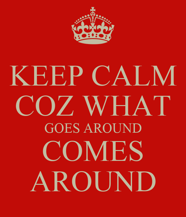 KEEP CALM COZ WHAT GOES AROUND COMES AROUND