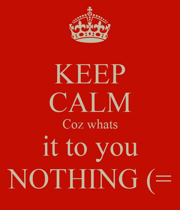 KEEP CALM Coz whats it to you NOTHING (=