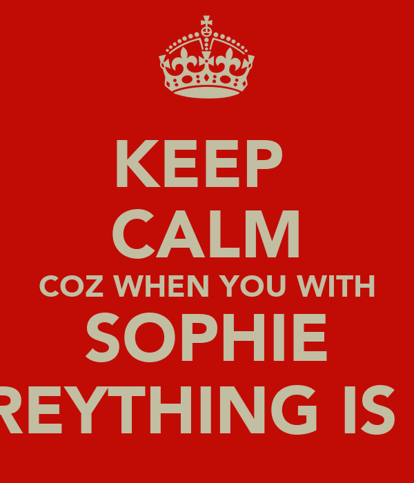 KEEP  CALM COZ WHEN YOU WITH SOPHIE EVREYTHING IS OK