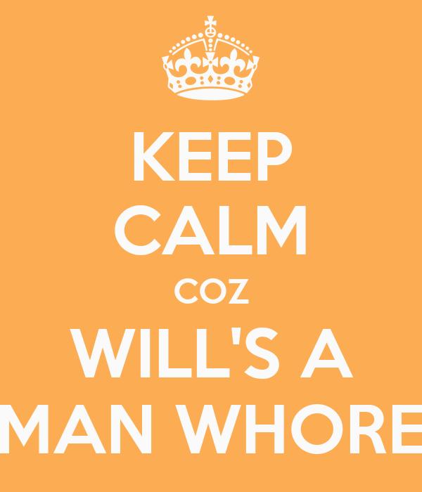 KEEP CALM COZ WILL'S A MAN WHORE