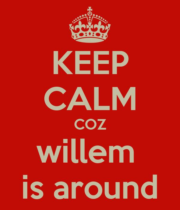 KEEP CALM COZ willem  is around
