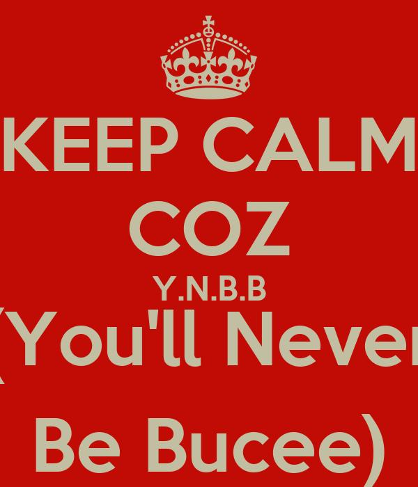 KEEP CALM COZ Y.N.B.B (You'll Never Be Bucee)