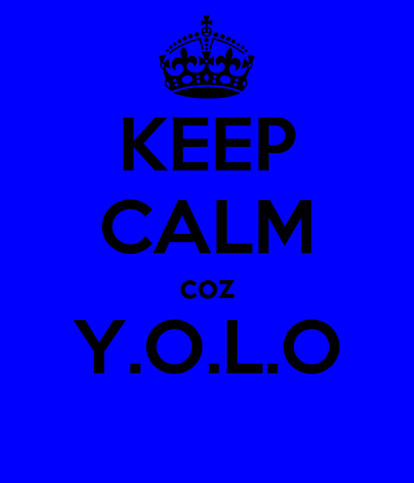 KEEP CALM coz Y.O.L.O