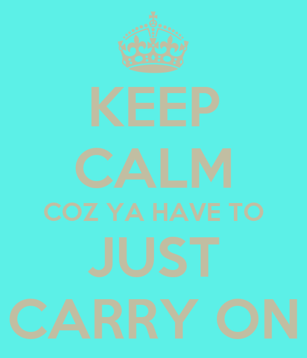 KEEP CALM COZ YA HAVE TO JUST CARRY ON