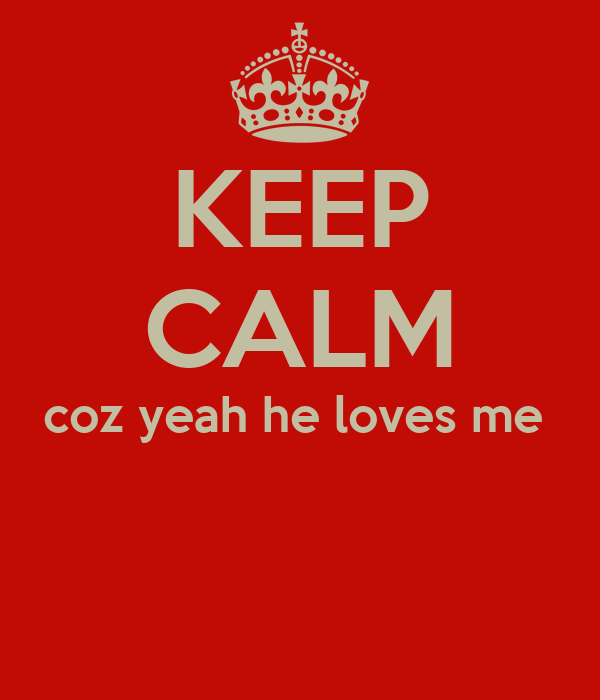 KEEP CALM coz yeah he loves me