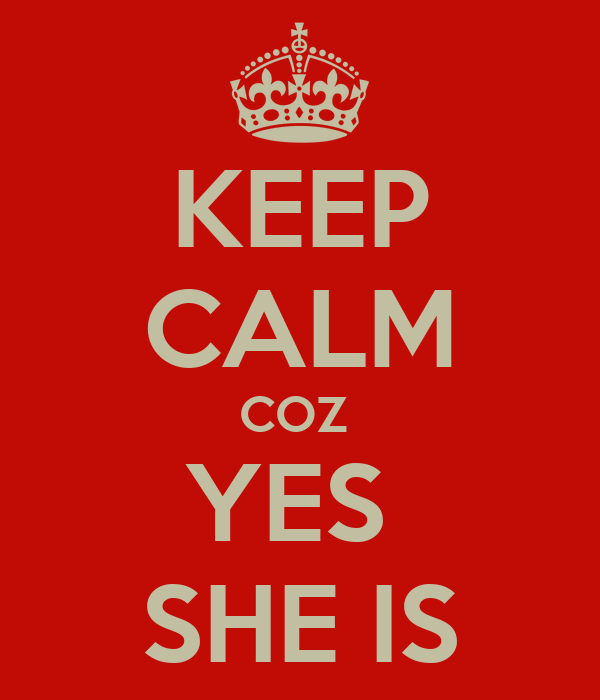 KEEP CALM COZ  YES  SHE IS