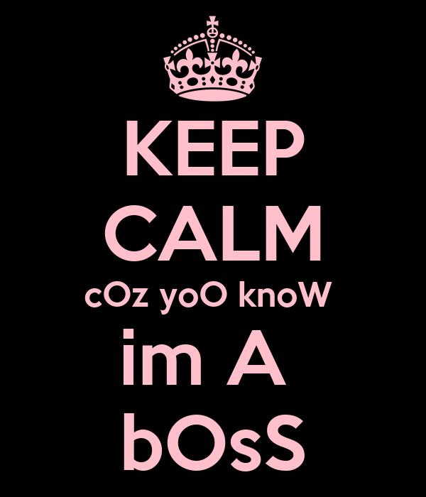KEEP CALM cOz yoO knoW  im A  bOsS
